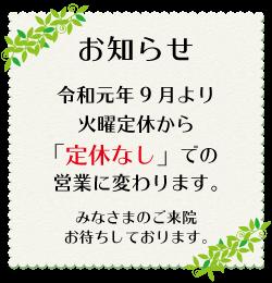 お知らせ 令和元年9月より火曜定休から「定休なし」での営業に変わります。